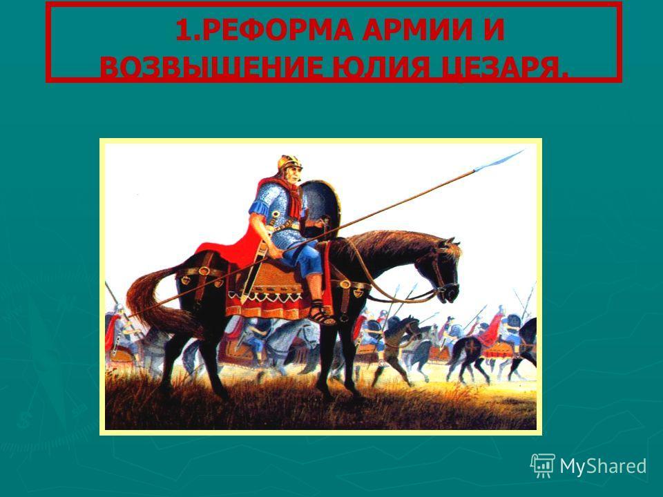1.РЕФОРМА АРМИИ И ВОЗВЫШЕНИЕ ЮЛИЯ ЦЕЗАРЯ.