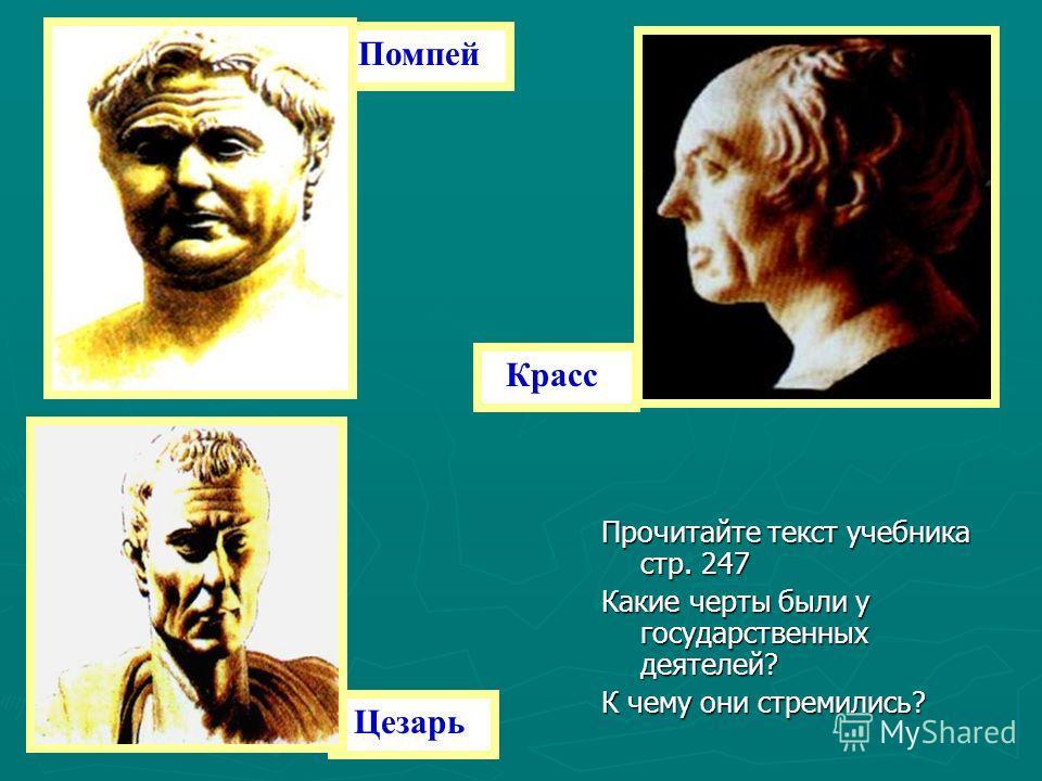 Помпей Красс Цезарь Прочитайте текст учебника стр. 247 Какие черты были у государственных деятелей? К чему они стремились?