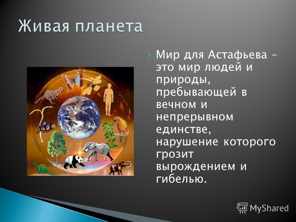 Мир для Астафьева – это мир людей и природы, пребывающей в вечном и непрерывном единстве, нарушение которого грозит вырождением и гибелью.