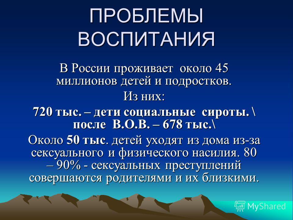 ПРОБЛЕМЫ ВОСПИТАНИЯ В России проживает около 45 миллионов детей и подростков. Из них: 720 тыс. – дети социальные сироты. \ после В.О.В. – 678 тыс.\ Около 50 тыс. детей уходят из дома из-за сексуального и физического насилия. 80 – 90% - сексуальных пр