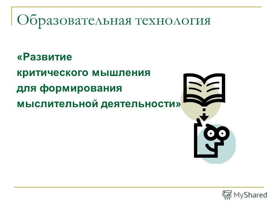 Образовательная технология «Развитие критического мышления для формирования мыслительной деятельности»