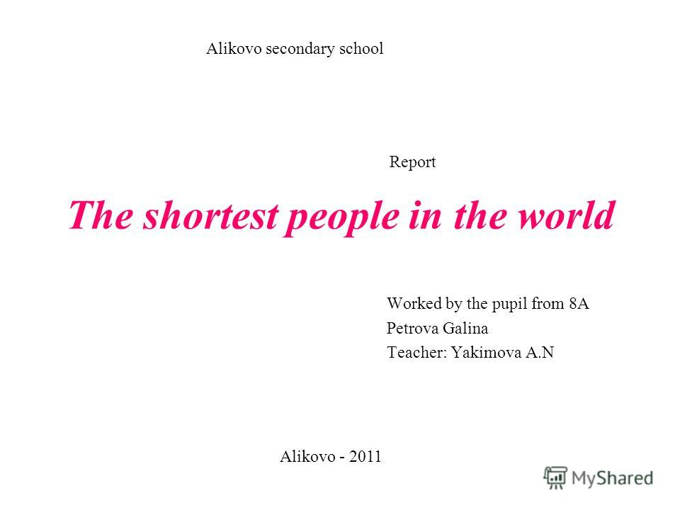 The shortest people in the world Worked by the pupil from 8A Petrova Galina Teacher: Yakimova A.N Alikovo secondary school Alikovo - 2011 Report