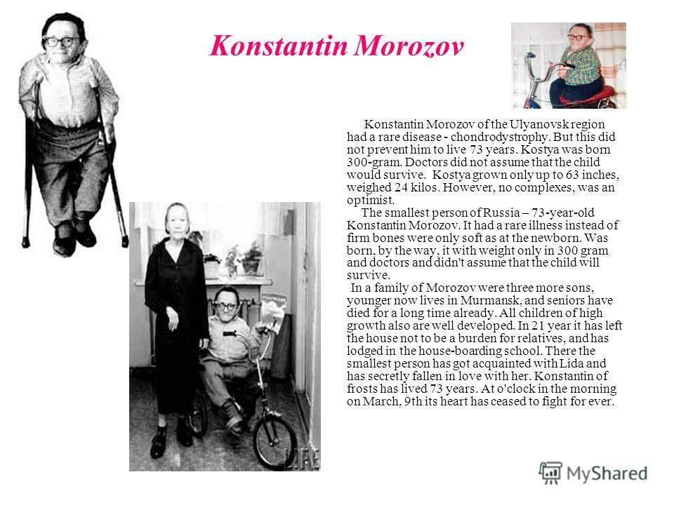 Konstantin Morozov Konstantin Morozov of the Ulyanovsk region had a rare disease - chondrodystrophy. But this did not prevent him to live 73 years. Kostya was born 300-gram. Doctors did not assume that the child would survive. Kostya grown only up to