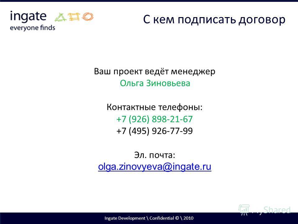 Ingate Development \ Confidential © \ 2010 С кем подписать договор Ваш проект ведёт менеджер Ольга Зиновьева Контактные телефоны: +7 (926) 898-21-67 +7 (495) 926-77-99 Эл. почта: olga.zinovyeva@ingate.ru olga.zinovyeva@ingate.ru