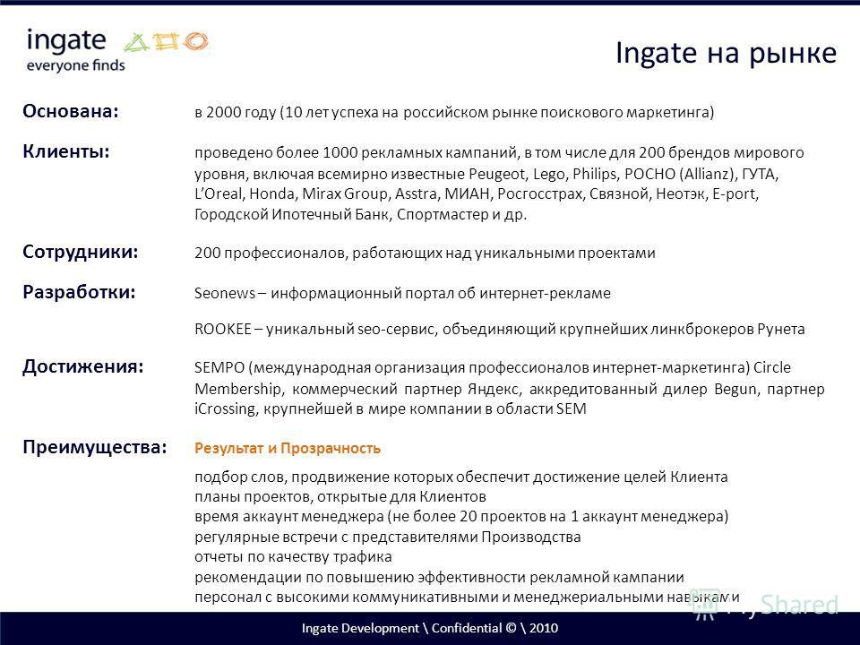 Ingate Development \ Confidential © \ 2010 Основана: в 2000 году (10 лет успеха на российском рынке поискового маркетинга) Клиенты: проведено более 1000 рекламных кампаний, в том числе для 200 брендов мирового уровня, включая всемирно известные Peuge