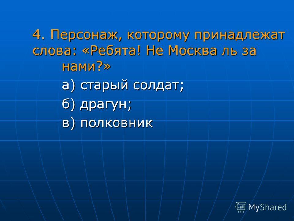 4. Персонаж, которому принадлежат слова: «Ребята! Не Москва ль за нами?» а) старый солдат; б) драгун; в) полковник