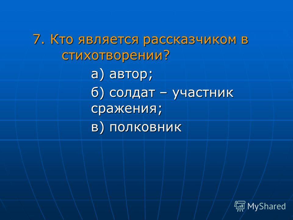 7. Кто является рассказчиком в стихотворении? а) автор; б) солдат – участник сражения; в) полковник