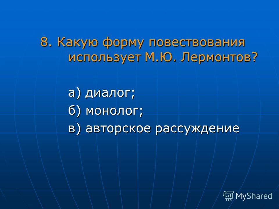 8. Какую форму повествования использует М.Ю. Лермонтов? а) диалог; б) монолог; в) авторское рассуждение