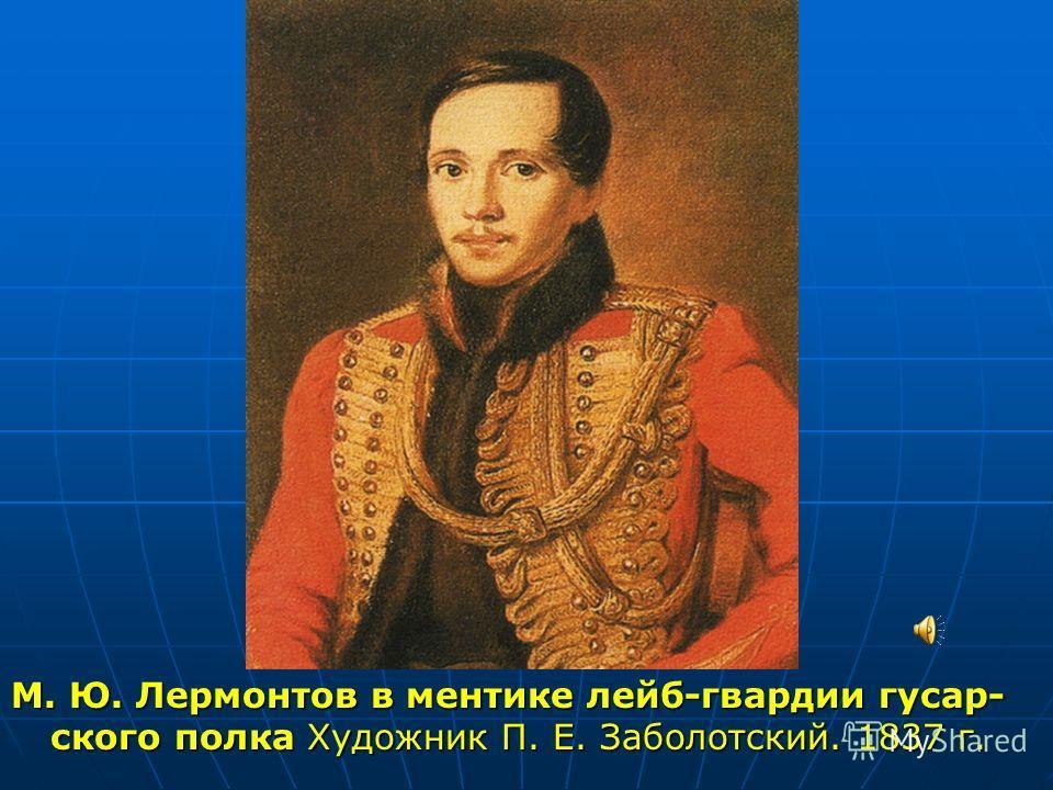 М. Ю. Лермонтов в ментике лейб-гвардии гусар- ского полка Художник П. Е. Заболотский. 1837 г.