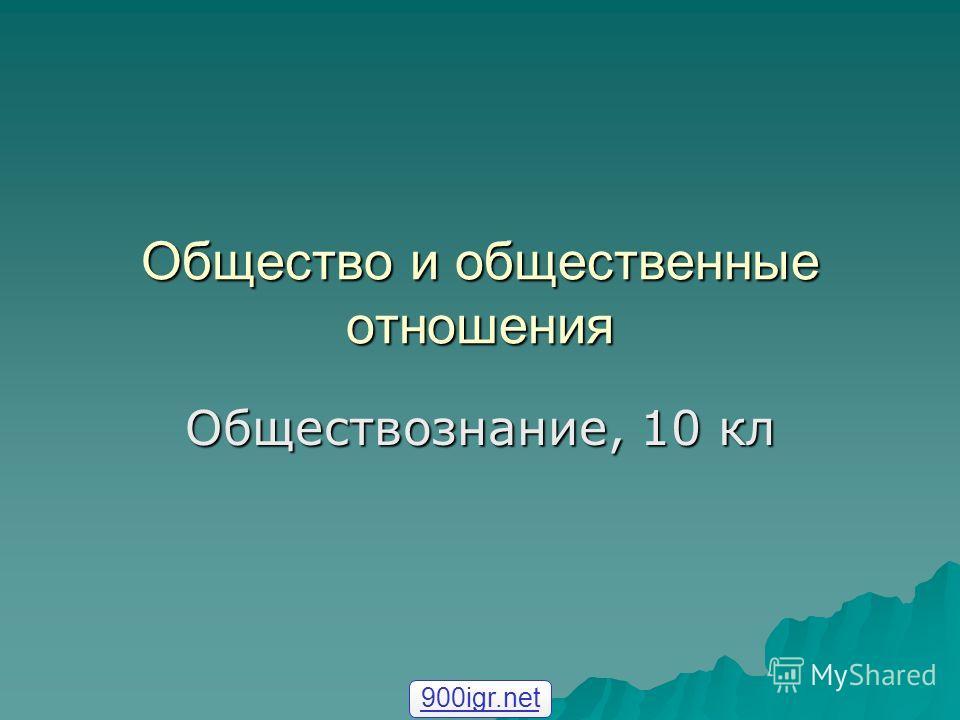 Общество и общественные отношения Обществознание, 10 кл 900igr.net