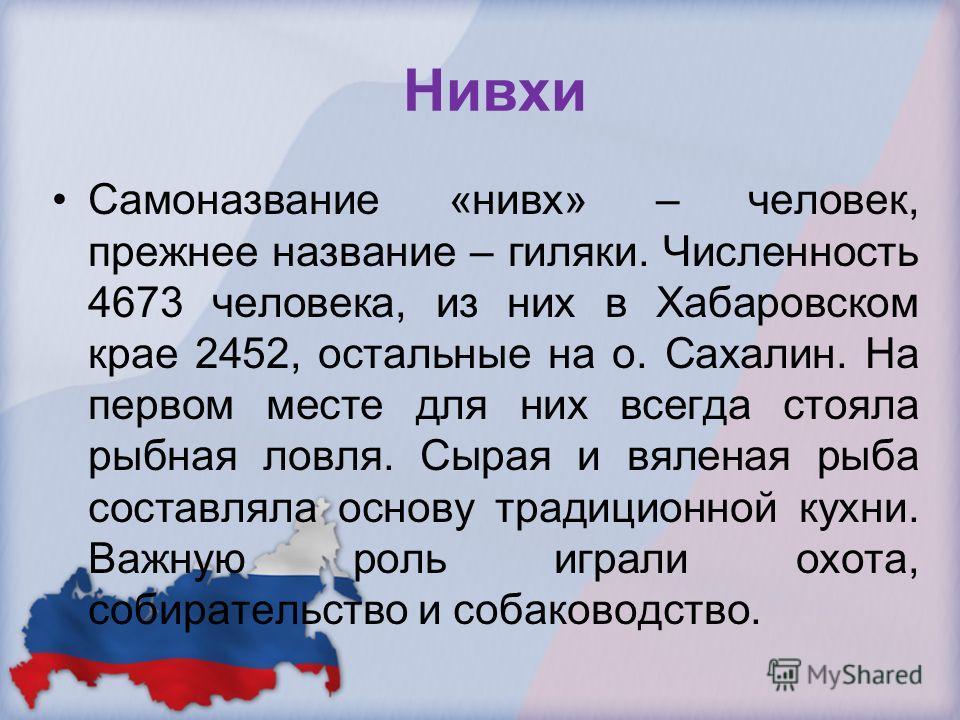 Нивхи Самоназвание «нивх» – человек, прежнее название – гиляки. Численность 4673 человека, из них в Хабаровском крае 2452, остальные на о. Сахалин. На первом месте для них всегда стояла рыбная ловля. Сырая и вяленая рыба составляла основу традиционно