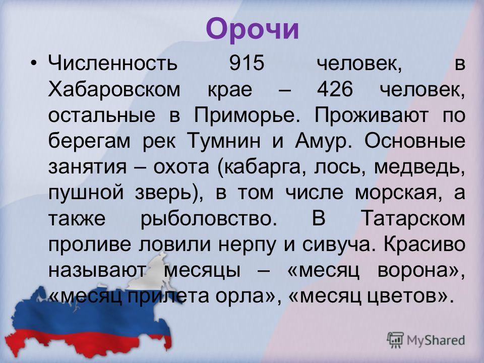 Орочи Численность 915 человек, в Хабаровском крае – 426 человек, остальные в Приморье. Проживают по берегам рек Тумнин и Амур. Основные занятия – охота (кабарга, лось, медведь, пушной зверь), в том числе морская, а также рыболовство. В Татарском прол