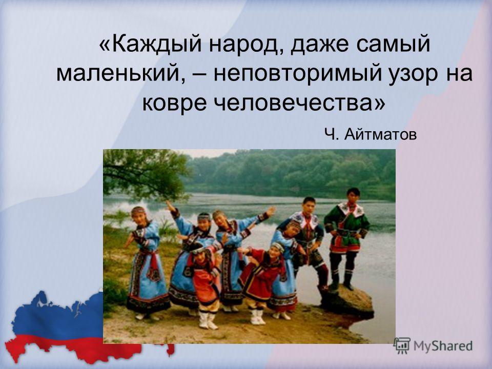 «Каждый народ, даже самый маленький, – неповторимый узор на ковре человечества» Ч. Айтматов