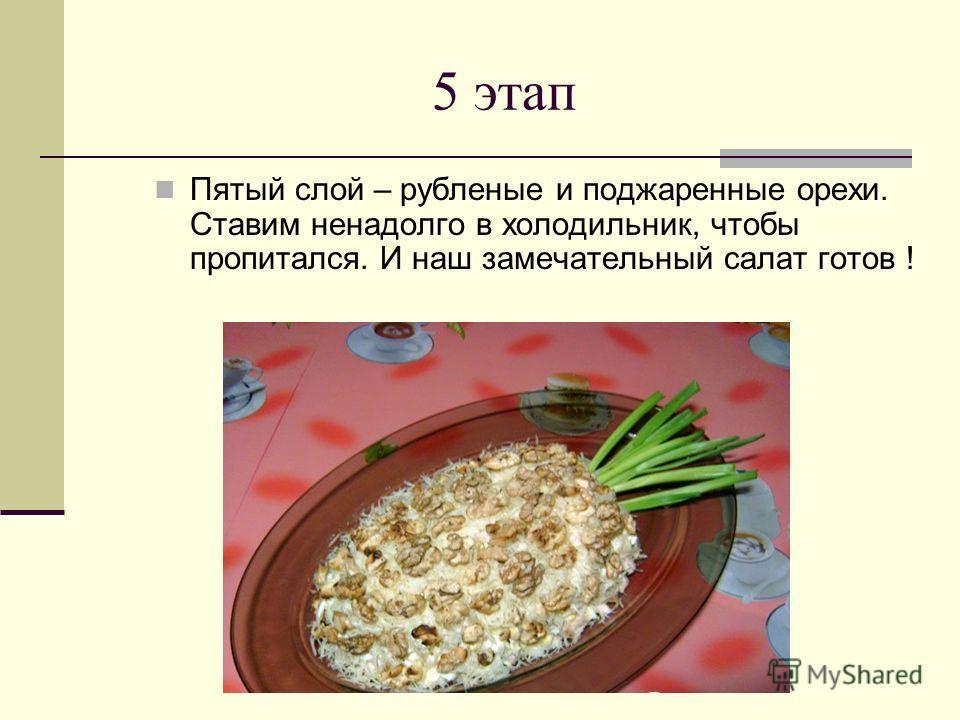 5 этап Пятый слой – рубленые и поджаренные орехи. Ставим ненадолго в холодильник, чтобы пропитался. И наш замечательный салат готов !