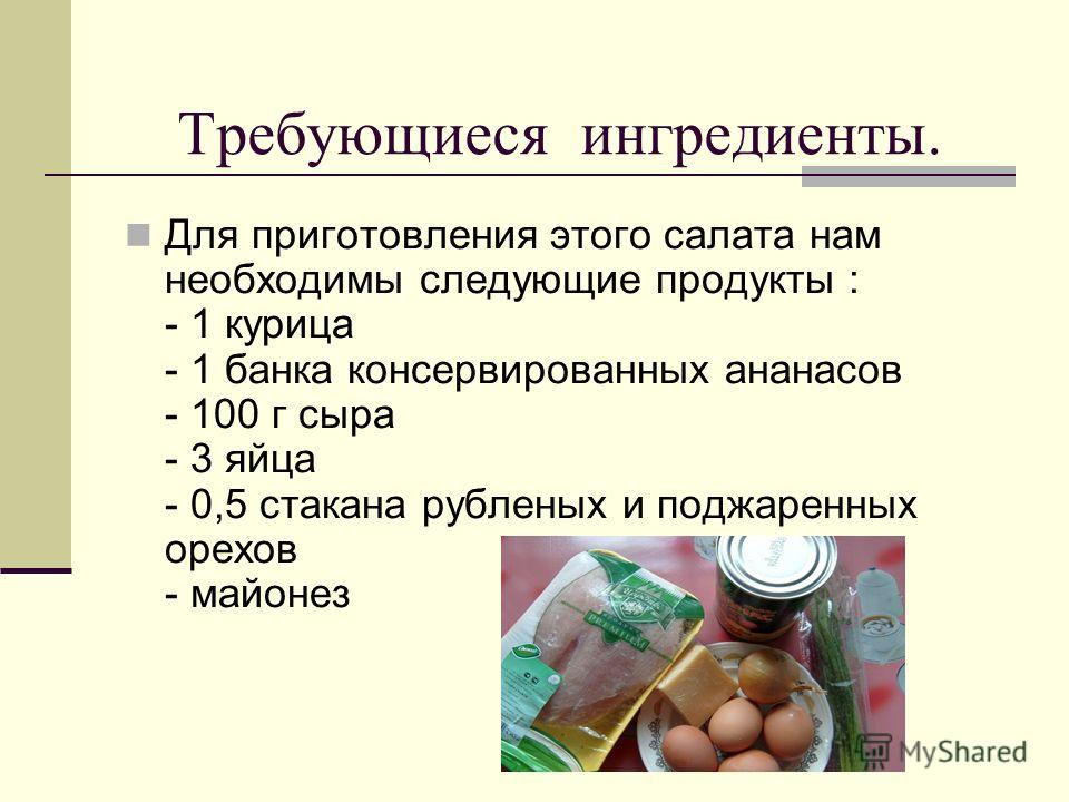 Требующиеся ингредиенты. Для приготовления этого салата нам необходимы следующие продукты : - 1 курица - 1 банка консервированных ананасов - 100 г сыра - 3 яйца - 0,5 стакана рубленых и поджаренных орехов - майонез