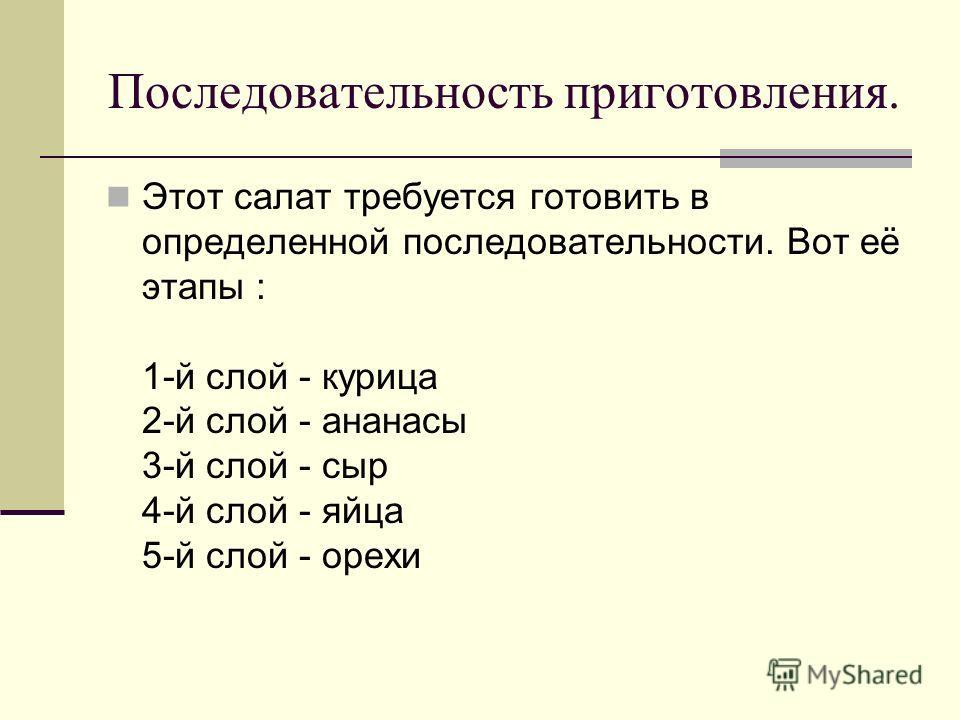 Последовательность приготовления. Этот салат требуется готовить в определенной последовательности. Вот её этапы : 1-й слой - курица 2-й слой - ананасы 3-й слой - сыр 4-й слой - яйца 5-й слой - орехи