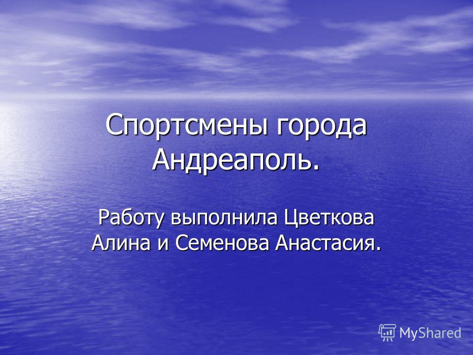 Спортсмены города Андреаполь. Работу выполнила Цветкова Алина и Семенова Анастасия.