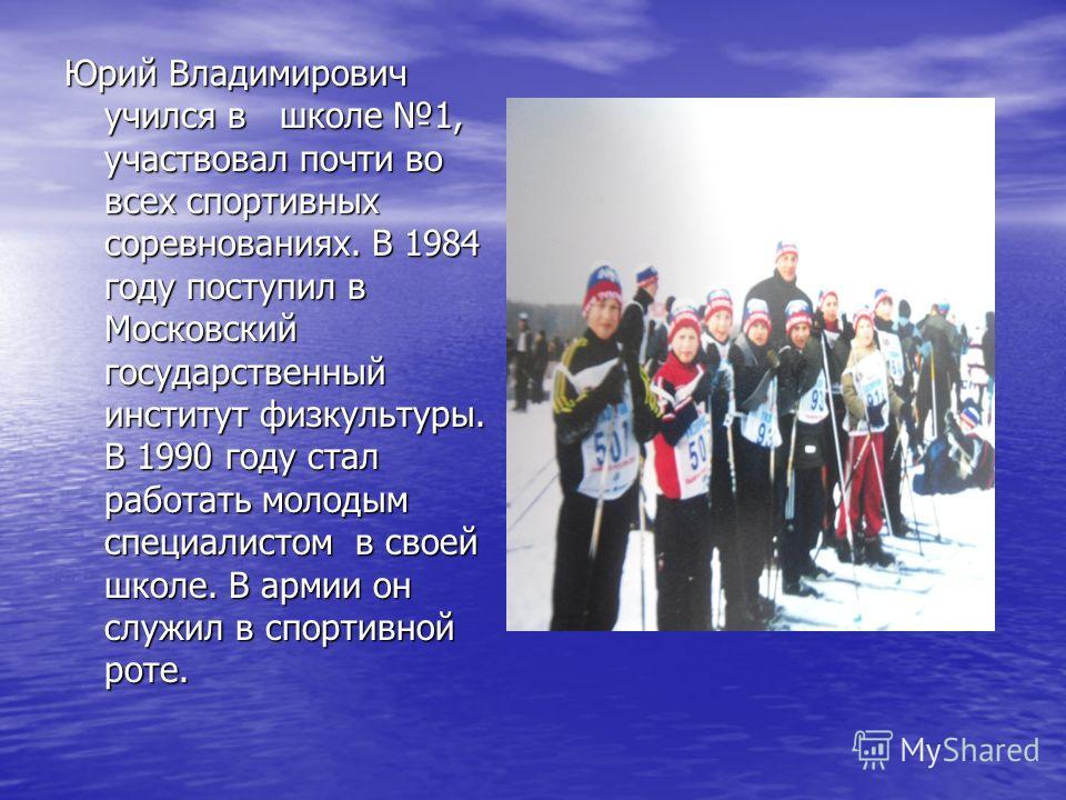 Юрий Владимирович учился в школе 1, участвовал почти во всех спортивных соревнованиях. В 1984 году поступил в Московский государственный институт физкультуры. В 1990 году стал работать молодым специалистом в своей школе. В армии он служил в спортивно