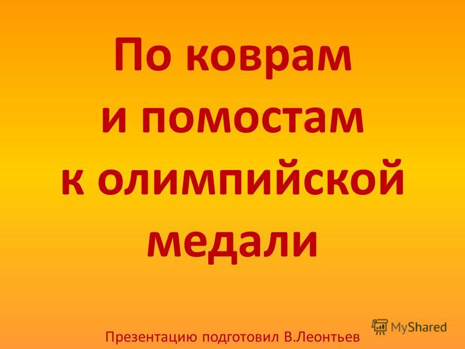 По коврам и помостам к олимпийской медали Презентацию подготовил В.Леонтьев