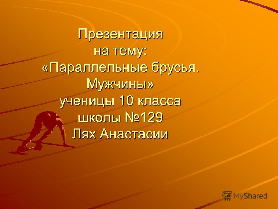 Презентация на тему: «Параллельные брусья. Мужчины» ученицы 10 класса школы 129 Лях Анастасии