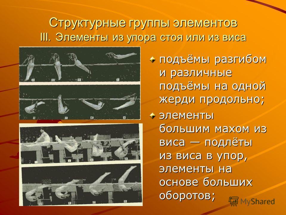 Структурные группы элементов III. Элементы из упора стоя или из виса подъёмы разгибом и различные подъёмы на одной жерди продольно; элементы большим махом из виса подлёты из виса в упор, элементы на основе больших оборотов;