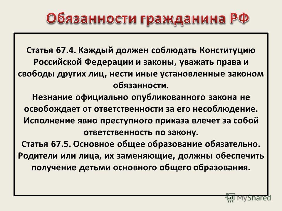 Статья 67.4. Каждый должен соблюдать Конституцию Российской Федерации и законы, уважать права и свободы других лиц, нести иные установленные законом обязанности. Незнание официально опубликованного закона не освобождает от ответственности за его несо