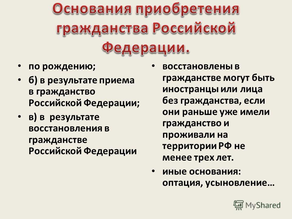 по рождению; б) в результате приема в гражданство Российской Федерации; в) в результате восстановления в гражданстве Российской Федерации восстановлены в гражданстве могут быть иностранцы или лица без гражданства, если они раньше уже имели гражданств