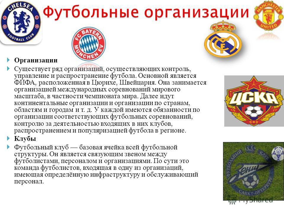 Организации Существует ряд организаций, осуществляющих контроль, управление и распространение футбола. Основной является ФИФА, расположенная в Цюрихе, Швейцария. Она занимается организацией международных соревнований мирового масштаба, в частности че