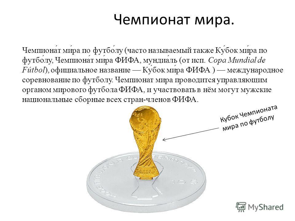 Чемпионат мира. Чемпиона́т ми́ра по футбо́лу (часто называемый также Ку́бок ми́ра по футбо́лу, Чемпиона́т ми́ра ФИФА, мундиа́ль (от исп. Copa Mundial de Fútbol), официальное название Ку́бок ми́ра ФИФА ) международное соревнование по футболу. Чемпиона