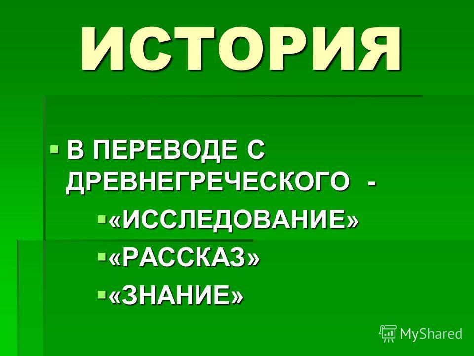 ИСТОРИЯ В ПЕРЕВОДЕ С ДРЕВНЕГРЕЧЕСКОГО - В ПЕРЕВОДЕ С ДРЕВНЕГРЕЧЕСКОГО - «ИССЛЕДОВАНИЕ» «ИССЛЕДОВАНИЕ» «РАССКАЗ» «РАССКАЗ» «ЗНАНИЕ» «ЗНАНИЕ»