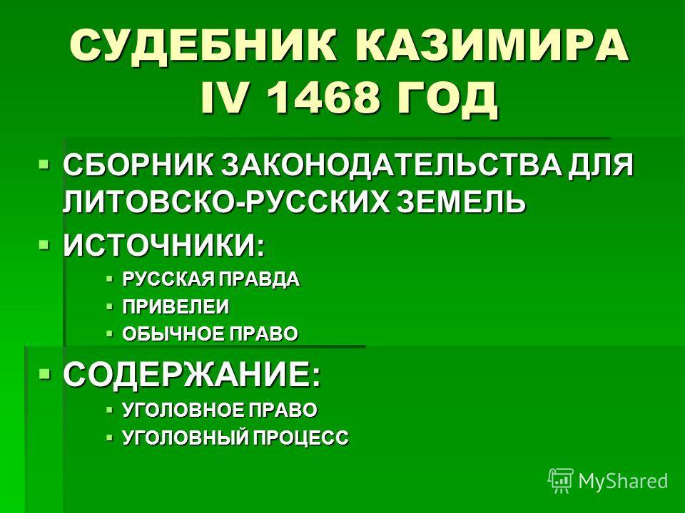 СУДЕБНИК КАЗИМИРА IV 1468 ГОД СБОРНИК ЗАКОНОДАТЕЛЬСТВА ДЛЯ ЛИТОВСКО-РУССКИХ ЗЕМЕЛЬ СБОРНИК ЗАКОНОДАТЕЛЬСТВА ДЛЯ ЛИТОВСКО-РУССКИХ ЗЕМЕЛЬ ИСТОЧНИКИ: ИСТОЧНИКИ: РУССКАЯ ПРАВДА РУССКАЯ ПРАВДА ПРИВЕЛЕИ ПРИВЕЛЕИ ОБЫЧНОЕ ПРАВО ОБЫЧНОЕ ПРАВО СОДЕРЖАНИЕ: СОДЕ