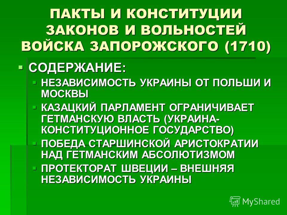 ПАКТЫ И КОНСТИТУЦИИ ЗАКОНОВ И ВОЛЬНОСТЕЙ ВОЙСКА ЗАПОРОЖСКОГО (1710) СОДЕРЖАНИЕ: СОДЕРЖАНИЕ: НЕЗАВИСИМОСТЬ УКРАИНЫ ОТ ПОЛЬШИ И МОСКВЫ НЕЗАВИСИМОСТЬ УКРАИНЫ ОТ ПОЛЬШИ И МОСКВЫ КАЗАЦКИЙ ПАРЛАМЕНТ ОГРАНИЧИВАЕТ ГЕТМАНСКУЮ ВЛАСТЬ (УКРАИНА- КОНСТИТУЦИОННОЕ