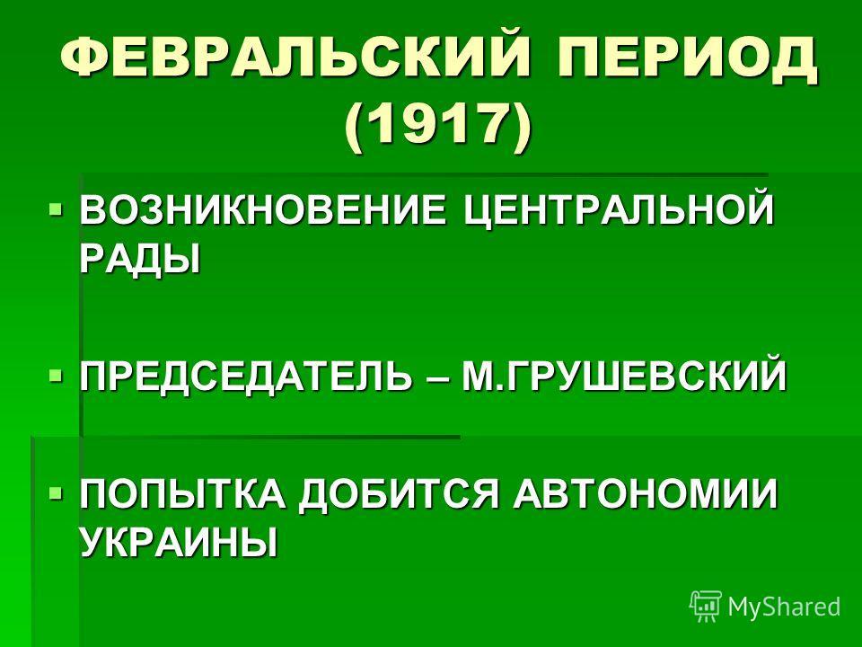 ФЕВРАЛЬСКИЙ ПЕРИОД (1917) ВОЗНИКНОВЕНИЕ ЦЕНТРАЛЬНОЙ РАДЫ ВОЗНИКНОВЕНИЕ ЦЕНТРАЛЬНОЙ РАДЫ ПРЕДСЕДАТЕЛЬ – М.ГРУШЕВСКИЙ ПРЕДСЕДАТЕЛЬ – М.ГРУШЕВСКИЙ ПОПЫТКА ДОБИТСЯ АВТОНОМИИ УКРАИНЫ ПОПЫТКА ДОБИТСЯ АВТОНОМИИ УКРАИНЫ