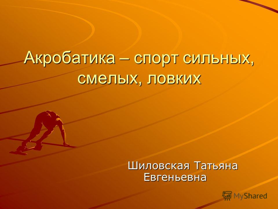Акробатика – спорт сильных, смелых, ловких Шиловская Татьяна Евгеньевна Шиловская Татьяна Евгеньевна