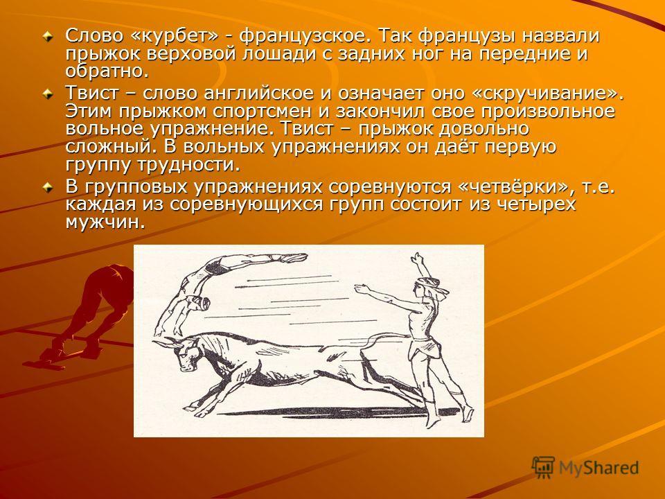 Слово «курбет» - французское. Так французы назвали прыжок верховой лошади с задних ног на передние и обратно. Твист – слово английское и означает оно «скручивание». Этим прыжком спортсмен и закончил свое произвольное вольное упражнение. Твист – прыжо