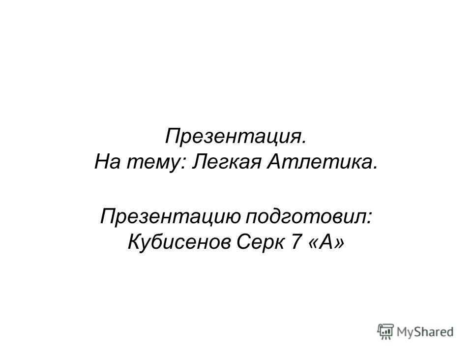 Презентация. На тему: Легкая Атлетика. Презентацию подготовил: Кубисенов Серк 7 «А»