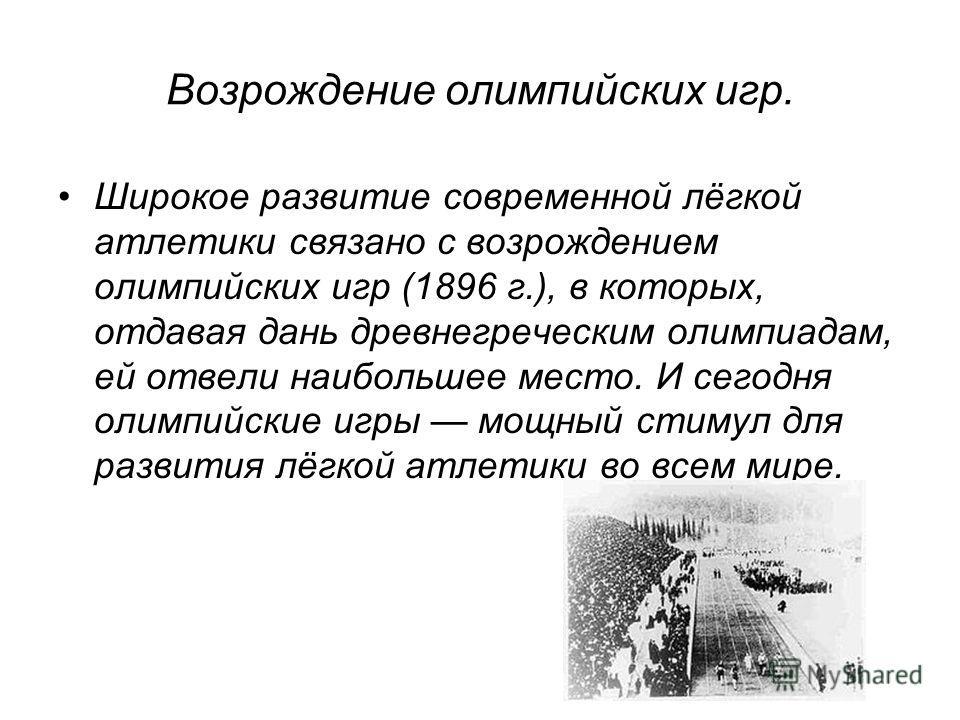 Возрождение олимпийских игр. Широкое развитие современной лёгкой атлетики связано с возрождением олимпийских игр (1896 г.), в которых, отдавая дань древнегреческим олимпиадам, ей отвели наибольшее место. И сегодня олимпийские игры мощный стимул для р