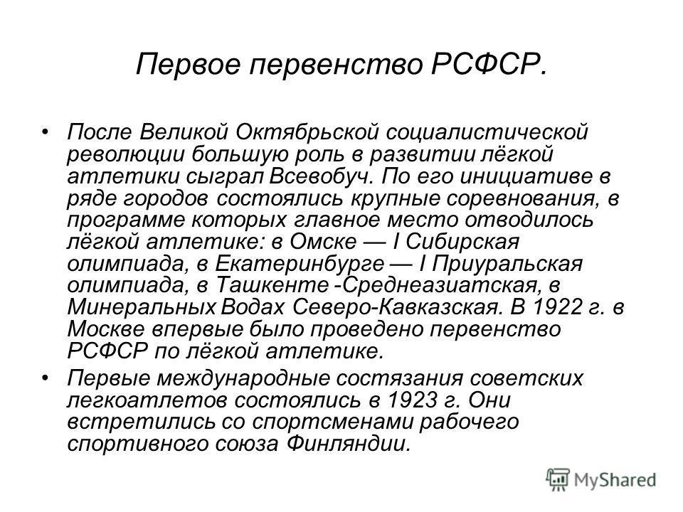 Первое первенство РСФСР. После Великой Октябрьской социалистической революции большую роль в развитии лёгкой атлетики сыграл Всевобуч. По его инициативе в ряде городов состоялись крупные соревнования, в программе которых главное место отводилось лёгк