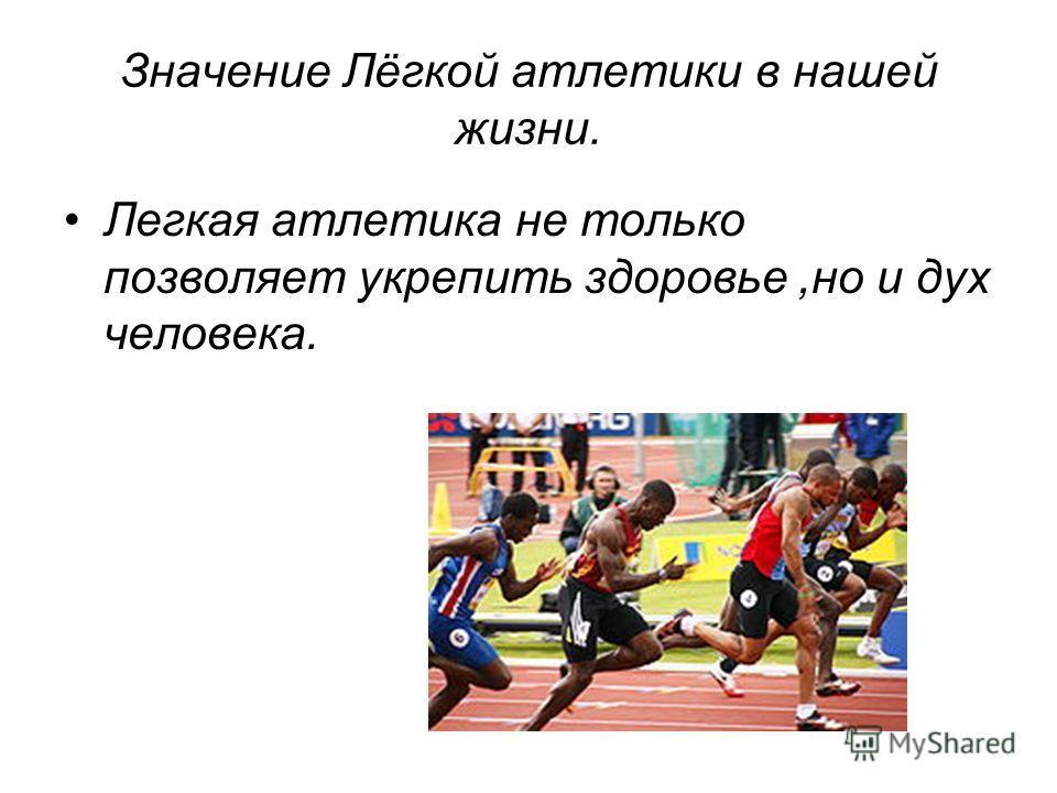 Значение Лёгкой атлетики в нашей жизни. Легкая атлетика не только позволяет укрепить здоровье,но и дух человека.