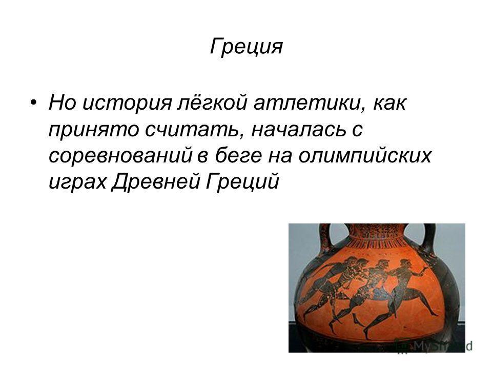 Греция Но история лёгкой атлетики, как принято считать, началась с соревнований в беге на олимпийских играх Древней Греций
