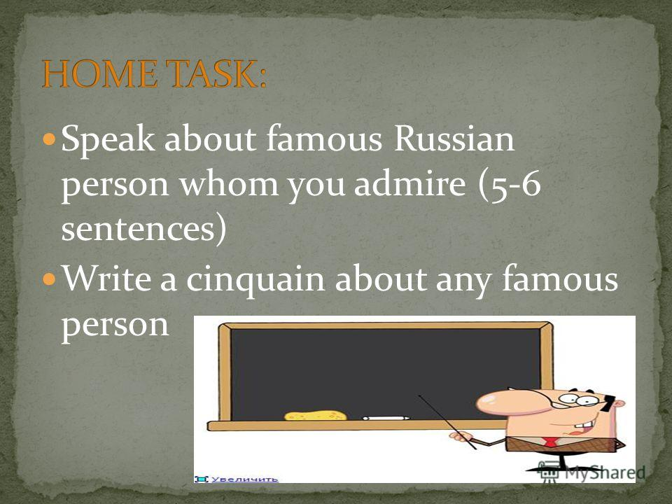 Speak about famous Russian person whom you admire (5-6 sentences) Write a cinquain about any famous person