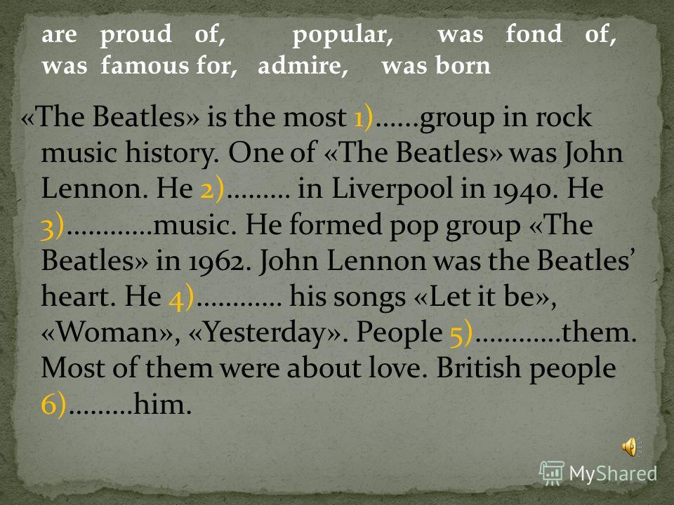 «The Beatles» is the most 1)…...group in rock music history. One of «The Beatles» was John Lennon. He 2)……… in Liverpool in 1940. He 3)…………music. He formed pop group «The Beatles» in 1962. John Lennon was the Beatles heart. He 4)………… his songs «Let i