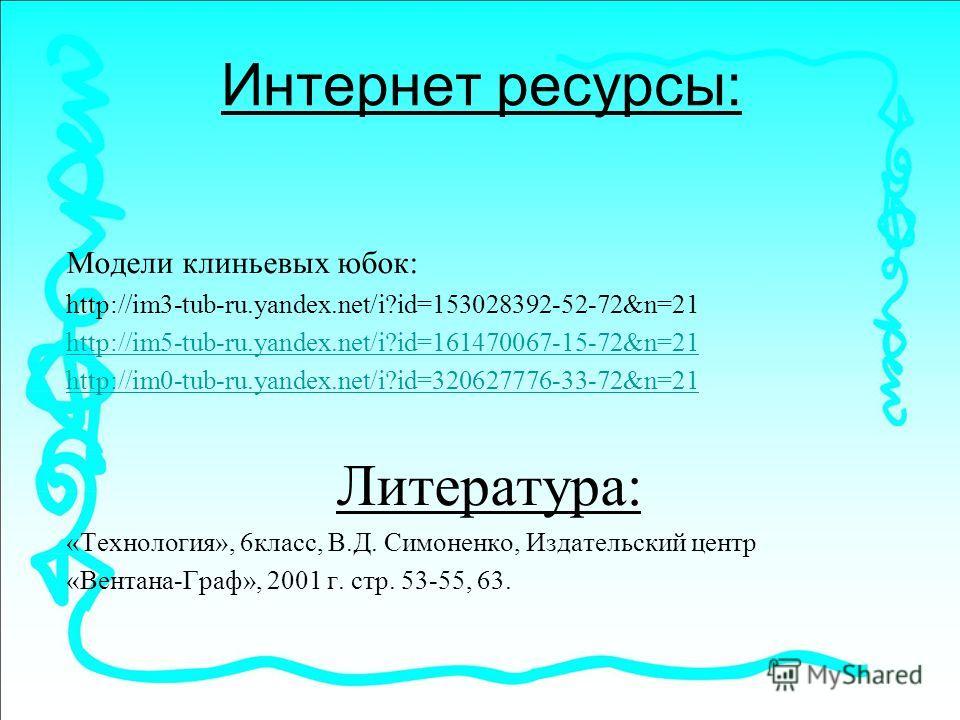 Интернет ресурсы: Модели клиньевых юбок: http://im3-tub-ru.yandex.net/i?id=153028392-52-72&n=21 http://im5-tub-ru.yandex.net/i?id=161470067-15-72&n=21 http://im0-tub-ru.yandex.net/i?id=320627776-33-72&n=21 Литература: «Технология», 6класс, В.Д. Симон