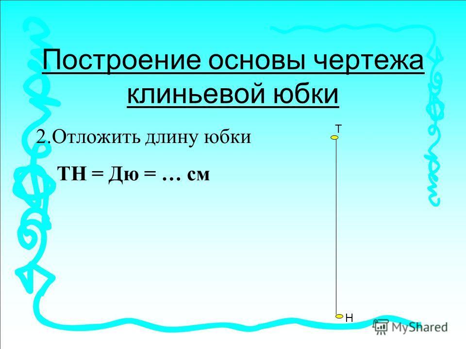 Построение основы чертежа клиньевой юбки 2.Отложить длину юбки ТН = Дю = … см Т Н