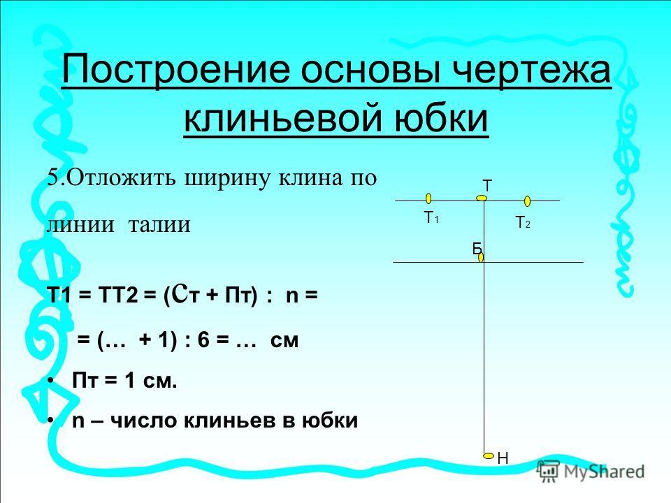 Построение основы чертежа клиньевой юбки 5.Отложить ширину клина по линии талии Т1 = ТТ2 = ( с т + Пт) : n = = (… + 1) : 6 = … см Пт = 1 см. n – число клиньев в юбки Т Н Б Т1Т1 Т2Т2