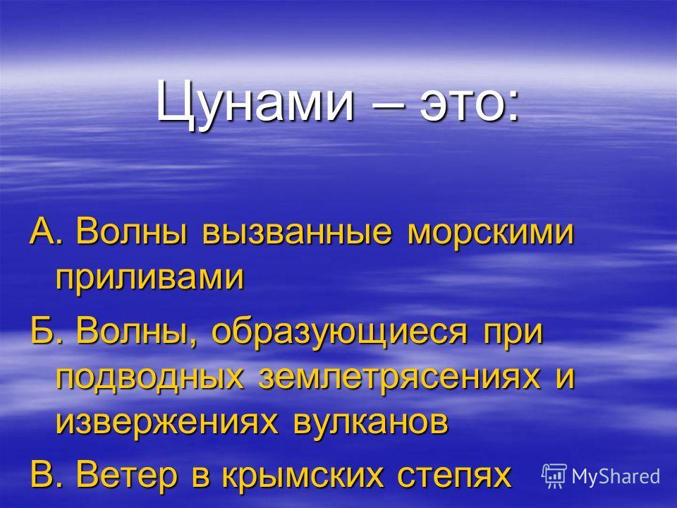 Цунами – это: А. Волны вызванные морскими приливами Б. Волны, образующиеся при подводных землетрясениях и извержениях вулканов В. Ветер в крымских степях