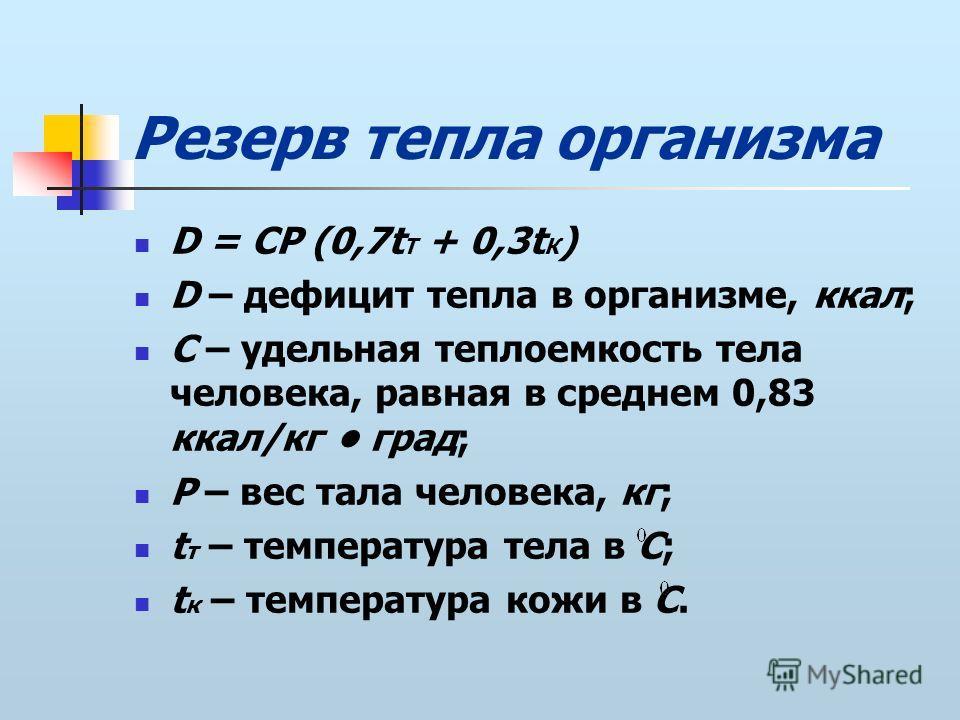 Резерв тепла организма D = CP (0,7t Т + 0,3t К ) D – дефицит тепла в организме, ккал; C – удельная теплоемкость тела человека, равная в среднем 0,83 ккал/кг град; P – вес тала человека, кг; t т – температура тела в С; t к – температура кожи в С.