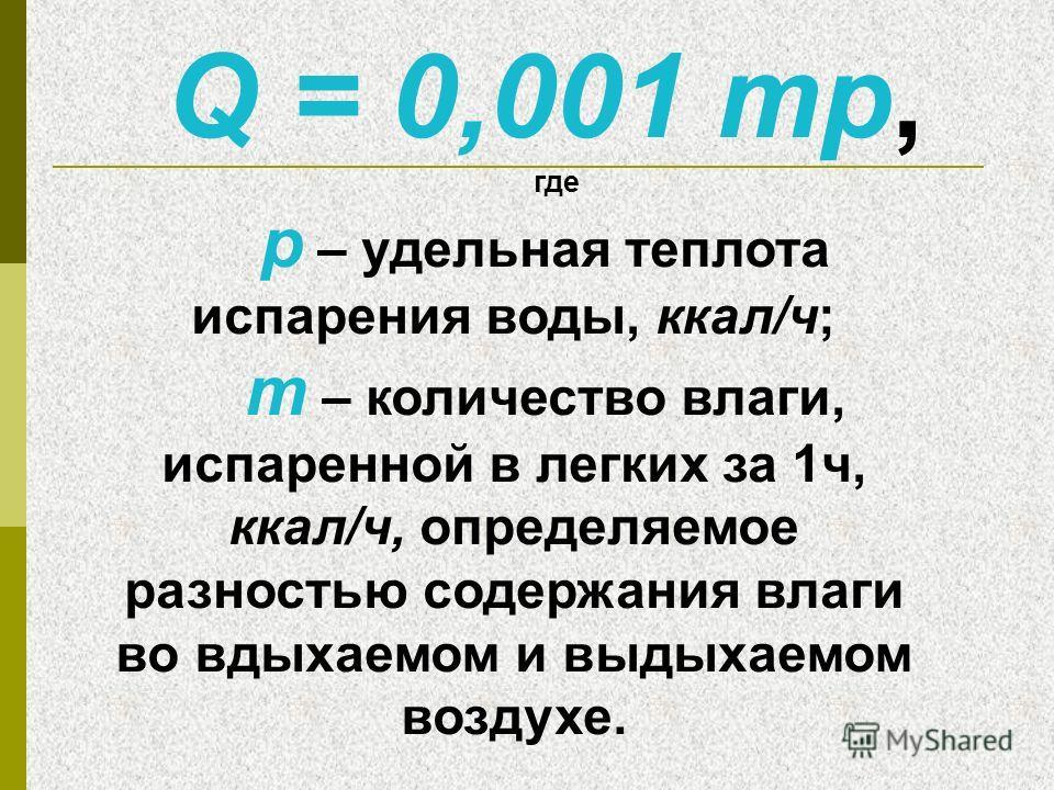 Q = 0,001 mp, где р – удельная теплота испарения воды, ккал/ч; m – количество влаги, испаренной в легких за 1ч, ккал/ч, определяемое разностью содержания влаги во вдыхаемом и выдыхаемом воздухе.