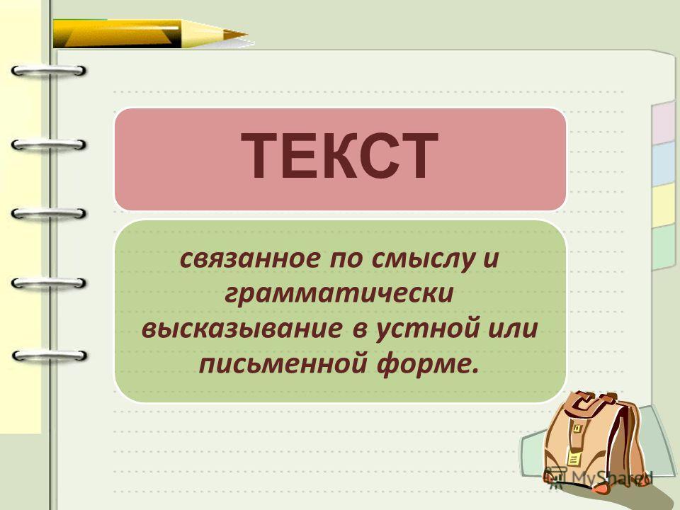 ТЕКСТ связанное по смыслу и грамматически высказывание в устной или письменной форме.