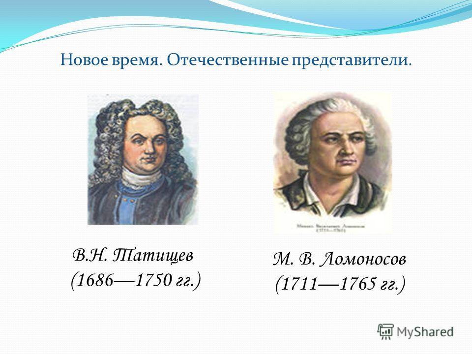 Новое время. Отечественные представители. В.Н. Татищев (16861750 гг.) М. В. Ломоносов (17111765 гг.)